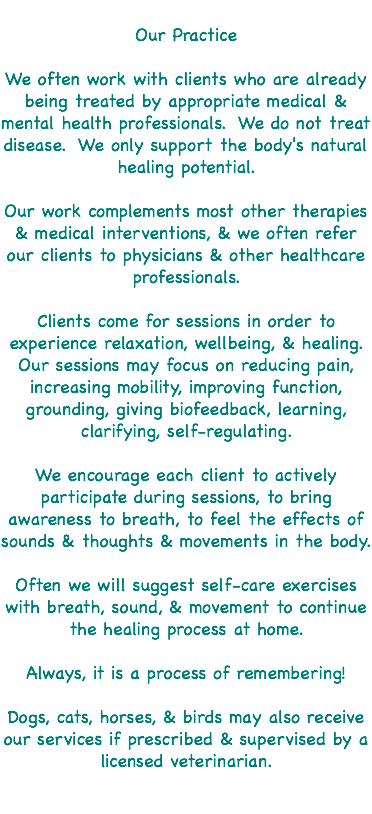 Our Practice We often work with clients who are already being treated by appropriate medical & mental health professionals. We do not treat disease. We only support the body's natural healing potential. Our work complements most other therapies & medical interventions, & we often refer our clients to physicians & other healthcare professionals. Clients come for sessions in order to experience relaxation, wellbeing, & healing. Our sessions may focus on reducing pain, increasing mobility, improving function, grounding, giving biofeedback, learning, clarifying, self-regulating. We encourage each client to actively participate during sessions, to bring awareness to breath, to feel the effects of sounds & thoughts & movements in the body. Often we will suggest self-care exercises with breath, sound, & movement to continue the healing process at home. Always, it is a process of remembering! Dogs, cats, horses, & birds may also receive our services if prescribed & supervised by a licensed veterinarian.