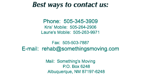 Best ways to contact us: Phone: 505-345-3909 Kris' Mobile: 505-264-2906 Laurie's Mobile: 505-263-9971 Fax: 505-503-7887 E-mail: rehab@somethingsmoving.com Mail: Something's Moving P.O. Box 6248 Albuquerque, NM 87197-6248