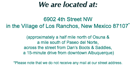 We are located at: 6902 4th Street NW in the Village of Los Ranchos, New Mexico 87107* (approximately a half mile north of Osuna & a mile south of Paseo del Norte, across the street from Dan's Boots & Saddles, a 15-minute drive from downtown Albuquerque) *Please note that we do not receive any mail at our street address.